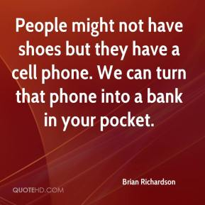 Brian Richardson - People might not have shoes but they have a cell phone. We can turn that phone into a bank in your pocket.