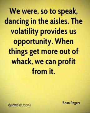 Brian Rogers - We were, so to speak, dancing in the aisles. The volatility provides us opportunity. When things get more out of whack, we can profit from it.