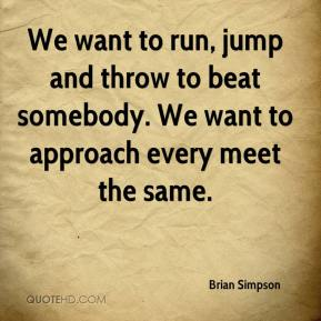 Brian Simpson - We want to run, jump and throw to beat somebody. We want to approach every meet the same.