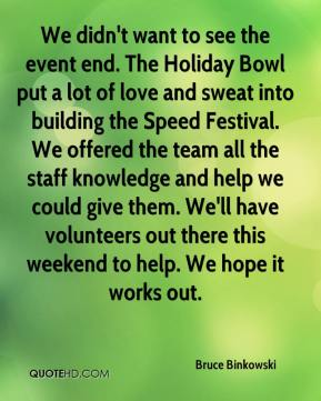 Bruce Binkowski - We didn't want to see the event end. The Holiday Bowl put a lot of love and sweat into building the Speed Festival. We offered the team all the staff knowledge and help we could give them. We'll have volunteers out there this weekend to help. We hope it works out.
