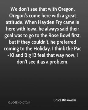 Bruce Binkowski - We don't see that with Oregon. Oregon's come here with a great attitude. When Hayden Fry came in here with Iowa, he always said their goal was to go to the Rose Bowl first, but if they couldn't, he preferred coming to the Holiday. I think the Pac-10 and Big 12 feel that way now. I don't see it as a problem.