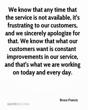 Bruce Francis - We know that any time that the service is not available, it's frustrating to our customers, and we sincerely apologize for that. We know that what our customers want is constant improvements in our service, and that's what we are working on today and every day.