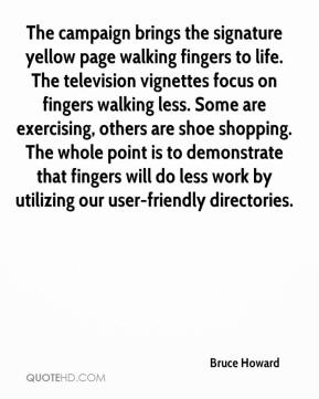 Bruce Howard - The campaign brings the signature yellow page walking fingers to life. The television vignettes focus on fingers walking less. Some are exercising, others are shoe shopping. The whole point is to demonstrate that fingers will do less work by utilizing our user-friendly directories.