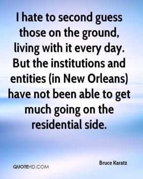 Bruce Karatz - I hate to second guess those on the ground, living with it every day. But the institutions and entities (in New Orleans) have not been able to get much going on the residential side.