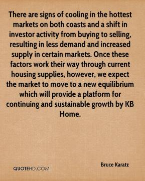 Bruce Karatz - There are signs of cooling in the hottest markets on both coasts and a shift in investor activity from buying to selling, resulting in less demand and increased supply in certain markets. Once these factors work their way through current housing supplies, however, we expect the market to move to a new equilibrium which will provide a platform for continuing and sustainable growth by KB Home.