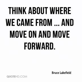 Bruce Lakefield - think about where we came from ... and move on and move forward.