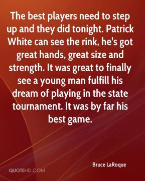 Bruce LaRoque - The best players need to step up and they did tonight. Patrick White can see the rink, he's got great hands, great size and strength. It was great to finally see a young man fulfill his dream of playing in the state tournament. It was by far his best game.
