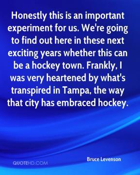 Bruce Levenson - Honestly this is an important experiment for us. We're going to find out here in these next exciting years whether this can be a hockey town. Frankly, I was very heartened by what's transpired in Tampa, the way that city has embraced hockey.