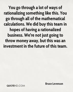 Bruce Levenson - You go through a lot of ways of rationalizing something like this. You go through all of the mathematical calculations. We did buy this team in hopes of having a rationalized business. We're not just going to throw money away, but this was an investment in the future of this team.