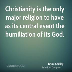 Bruce Shelley - Christianity is the only major religion to have as its central event the humiliation of its God.