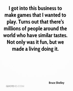 Bruce Shelley - I got into this business to make games that I wanted to play. Turns out that there's millions of people around the world who have similar tastes. Not only was it fun, but we made a living doing it.