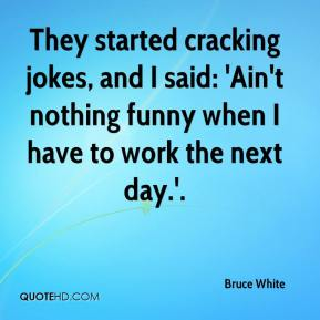Bruce White - They started cracking jokes, and I said: 'Ain't nothing funny when I have to work the next day.'.