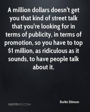 A million dollars doesn't get you that kind of street talk that you're looking for in terms of publicity, in terms of promotion, so you have to top $1 million, as ridiculous as it sounds, to have people talk about it.