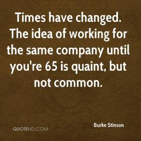 Times have changed. The idea of working for the same company until you're 65 is quaint, but not common.