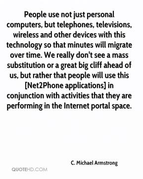 C. Michael Armstrong - People use not just personal computers, but telephones, televisions, wireless and other devices with this technology so that minutes will migrate over time. We really don't see a mass substitution or a great big cliff ahead of us, but rather that people will use this [Net2Phone applications] in conjunction with activities that they are performing in the Internet portal space.