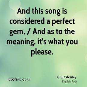 C. S. Calverley - And this song is considered a perfect gem, / And as to the meaning, it's what you please.