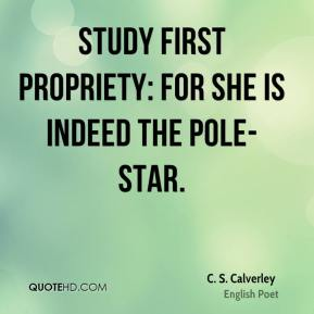 Study first Propriety: for she is indeed the Pole-star.