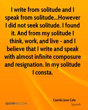 Camilo Jose Cela - I write from solitude and I speak from solitude...However I did not seek solitude. I found it. And from my solitude I think, work, and live - and I believe that I write and speak with almost infinite composure and resignation. In my solitude I consta.