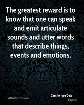 Camilo Jose Cela - The greatest reward is to know that one can speak and emit articulate sounds and utter words that describe things, events and emotions.