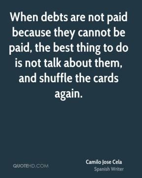 Camilo Jose Cela - When debts are not paid because they cannot be paid, the best thing to do is not talk about them, and shuffle the cards again.