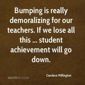 Candace Millington - Bumping is really demoralizing for our teachers. If we lose all this ... student achievement will go down.