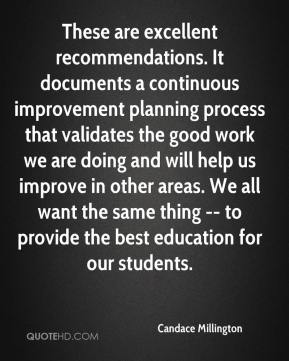 Candace Millington - These are excellent recommendations. It documents a continuous improvement planning process that validates the good work we are doing and will help us improve in other areas. We all want the same thing -- to provide the best education for our students.
