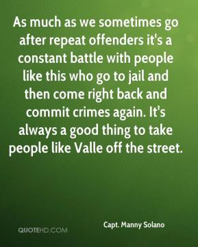 Capt. Manny Solano - As much as we sometimes go after repeat offenders it's a constant battle with people like this who go to jail and then come right back and commit crimes again. It's always a good thing to take people like Valle off the street.