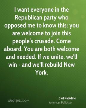 Carl Paladino - I want everyone in the Republican party who opposed me to know this: you are welcome to join this people's crusade. Come aboard. You are both welcome and needed. If we unite, we'll win - and we'll rebuild New York.