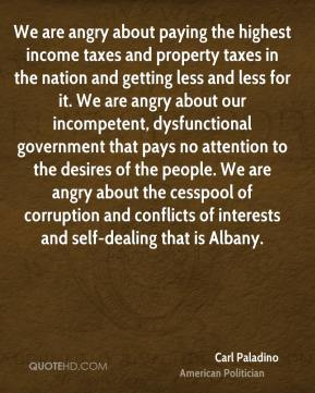 Carl Paladino - We are angry about paying the highest income taxes and property taxes in the nation and getting less and less for it. We are angry about our incompetent, dysfunctional government that pays no attention to the desires of the people. We are angry about the cesspool of corruption and conflicts of interests and self-dealing that is Albany.