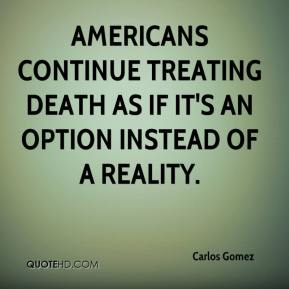 Carlos Gomez - Americans continue treating death as if it's an option instead of a reality.