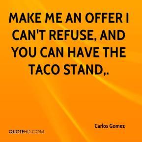 Carlos Gomez - Make me an offer I can't refuse, and you can have the taco stand.