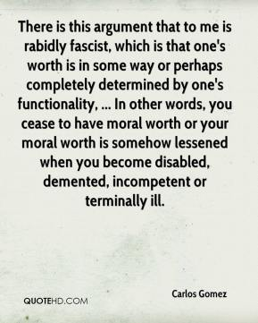 Carlos Gomez - There is this argument that to me is rabidly fascist, which is that one's worth is in some way or perhaps completely determined by one's functionality, ... In other words, you cease to have moral worth or your moral worth is somehow lessened when you become disabled, demented, incompetent or terminally ill.