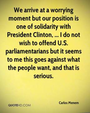 Carlos Menem - We arrive at a worrying moment but our position is one of solidarity with President Clinton, ... I do not wish to offend U.S. parliamentarians but it seems to me this goes against what the people want, and that is serious.