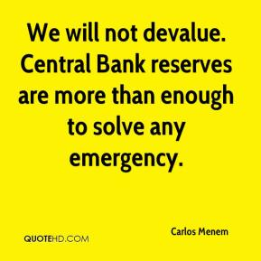 We will not devalue. Central Bank reserves are more than enough to solve any emergency.