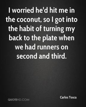 Carlos Tosca - I worried he'd hit me in the coconut, so I got into the habit of turning my back to the plate when we had runners on second and third.