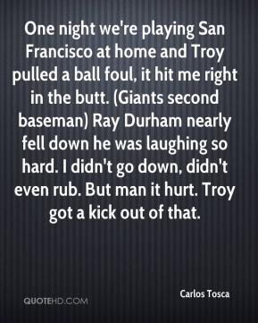 Carlos Tosca - One night we're playing San Francisco at home and Troy pulled a ball foul, it hit me right in the butt. (Giants second baseman) Ray Durham nearly fell down he was laughing so hard. I didn't go down, didn't even rub. But man it hurt. Troy got a kick out of that.