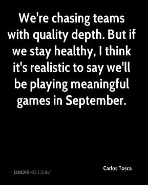 We're chasing teams with quality depth. But if we stay healthy, I think it's realistic to say we'll be playing meaningful games in September.