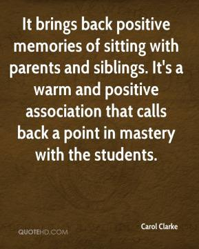 Carol Clarke - It brings back positive memories of sitting with parents and siblings. It's a warm and positive association that calls back a point in mastery with the students.