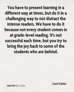 Carol Clarke - You have to present learning in a different way at times, but do it in a challenging way to not distract the intense readers. We have to do it because not every student comes in at grade-level reading. It's not successful each time, but you try to bring the joy back to some of the students who are behind.