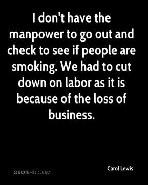 Carol Lewis - I don't have the manpower to go out and check to see if people are smoking. We had to cut down on labor as it is because of the loss of business.