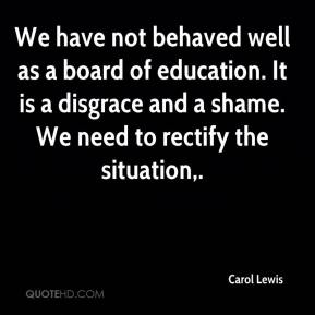 Carol Lewis - We have not behaved well as a board of education. It is a disgrace and a shame. We need to rectify the situation.