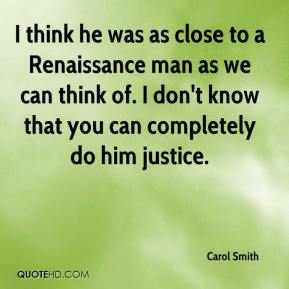 Carol Smith - I think he was as close to a Renaissance man as we can think of. I don't know that you can completely do him justice.