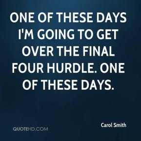 Carol Smith - One of these days I'm going to get over the final four hurdle. One of these days.