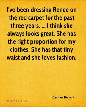 Carolina Herrera - I've been dressing Renee on the red carpet for the past three years, ... I think she always looks great. She has the right proportion for my clothes. She has that tiny waist and she loves fashion.