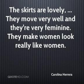 Carolina Herrera - The skirts are lovely, ... They move very well and they're very feminine. They make women look really like women.
