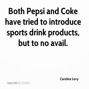 Caroline Levy - Both Pepsi and Coke have tried to introduce sports drink products, but to no avail.
