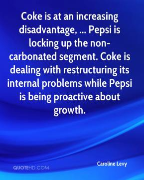 Caroline Levy - Coke is at an increasing disadvantage, ... Pepsi is locking up the non-carbonated segment. Coke is dealing with restructuring its internal problems while Pepsi is being proactive about growth.