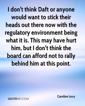Caroline Levy - I don't think Daft or anyone would want to stick their heads out there now with the regulatory environment being what it is. This may have hurt him, but I don't think the board can afford not to rally behind him at this point.
