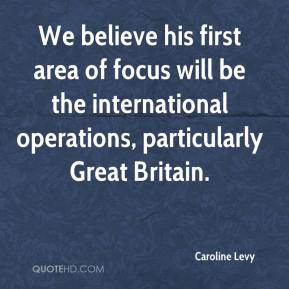 Caroline Levy - We believe his first area of focus will be the international operations, particularly Great Britain.