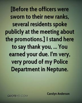 [Before the officers were sworn to their new ranks, several residents spoke publicly at the meeting about the promotions.] I stand here to say thank you, ... You earned your due. I'm very, very proud of my Police Department in Neptune.